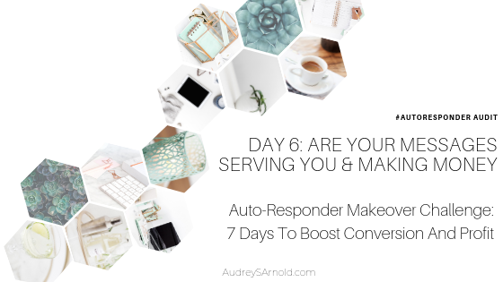Autoresponder Audit Day 6: Are Your Messages Serving You And Making Money