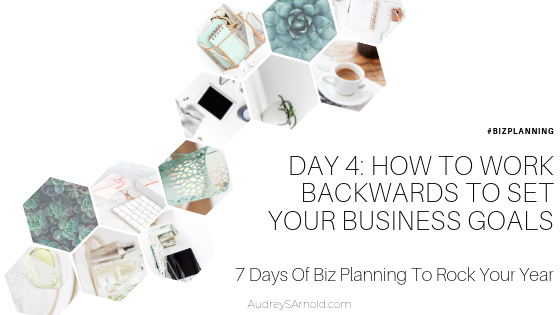 Biz Planning Day 4: How To Work Backwards To Set Your Business Goals