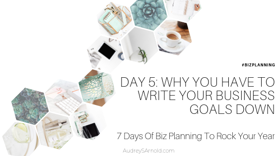 Biz Planning Day 5: Why You Have To Write Your Business Goals Down